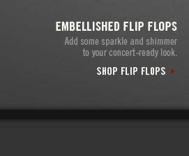 EMBELLISHED FIP FLOPS     Add some sparkle and shimmer     to your concert–ready look.          SHOP FLIP FLOPS
