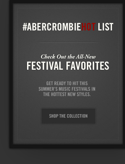 #ABERCROMBIEHOT LIST          Check Out the All–New     FESTIVAL FAVORITES          GET READY TO HIT THIS     SUMMER'S MUSIC FESTIVALS IN     THE HOTTEST NEW STYLES.          SHOP THE COLLECTION