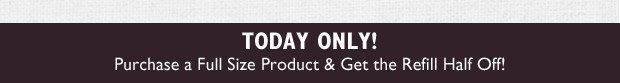 Today Only! Purchase a Full Size Product & Get the Refill Half Off!