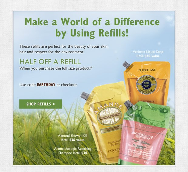 These refills are perfect for the beauty of your skin, hair and respect for the environment.  Help save the earth (and some cash)! Verbena Liquid Soap Refill $20 value, Almond Shower Oil Refill $36 value,  Aromachologie Repairing Shampoo Refill $30 Value. HALF OFF A REFILL when you purchase the full size product!* Available online only. Use code EARTHDAY at checkout.