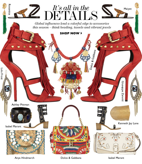 It's all in the details Global influences lend a colorful edge to accessories this season – think beading, tassels and vibrant jewels SHOP NOW