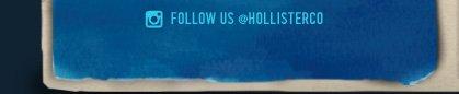 FOLLOW US @HOLLISTERCO