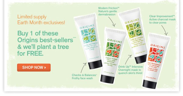 Limited supply Earth Month exclusives! Buy 1 of these Origins best-sellers*** & we'll plant a gree for FREE. Shop now
