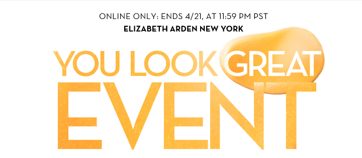 ONLINE ONLY: ENDS 4/21, AT 11:59 PM PST. ELIZABETH ARDEN NEW YORK. YOU LOOK GREAT EVENT.