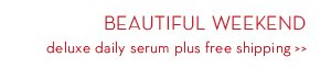 BEAUTIFUL WEEKEND deluxe daily serum plus free shipping.