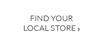 FIND YOUR LOCAL STORE