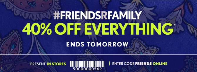 #FRIENDSRFAMILY40% OFF EVERYTHING*ENDS TOMORROWPRESENT IN  STORESENTER CODE FRIENDS ONLINE