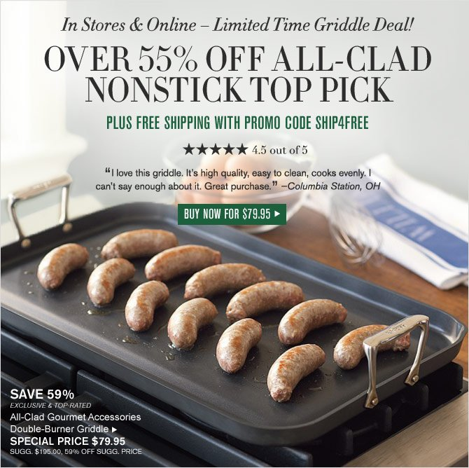 In Stores & Online – Limited Time Griddle Deal! - OVER 55% OFF ALL-CLAD NONSTICK TOP PICK - PLUS FREE SHIPPING WITH PROMO CODE SHIP4FREE - 4.5 OUT OF 5 STARS - BUY NOW for $79.95