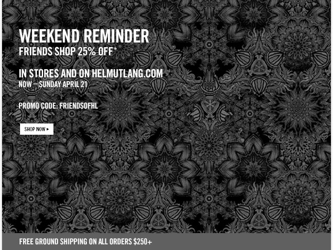 weekend reminder - friends shop 25% OFF * in stores and on helmutlang.com now - SUnday april 21 - PROMO CODE: FRIENDSOFHL - SHOP NOW