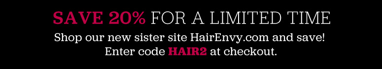 SAVE 20% FOR A LIMITED TIME Shop our new sister site HairEnvy.com and save! Enter code HAIR2 at checkout.