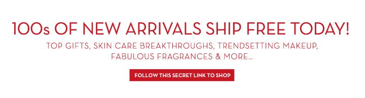 100s OF NEW ARRIVALS SHIP FREE TODAY! TOP GIFTS, SKIN CARE BREAKTHROUGHS, TRENDSETTING MAKEUP, FABULOUS FRAGRANCES & MORE... FOLLOW THIS SECRET LINK TO SHOP.