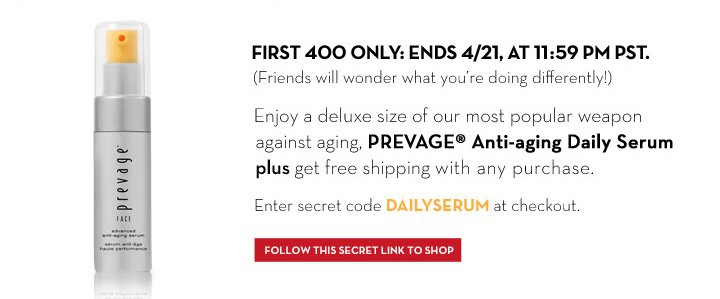 FIRST 400 ONLY: ENDS 4/21, AT 11:59 PM PST. (Friends will wonder what you're doing differently!). Enjoy a deluxe size of our most  popular weapon against aging, PREVAGE® Anti-aging Daily Serum plus get free shipping with any purchase. Enter secret code DAILYSERUM at checkout. FOLLOW THIS SECRET LINK TO SHOP.