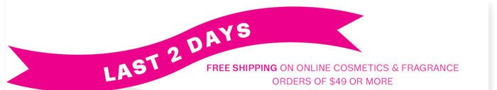 Last 2 Days. Free Shipping on online Cosmetics and Fragrance orders of $49 or more.
