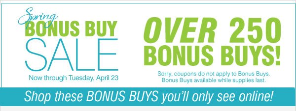 Spring Bonus Buy Sale! Now through Tuesday, April 23. Over 250 BONUS BUYS! Sorry, coupons do not apply to Bonus Buys. Bonus Buys available while supplies last. Shop these BONUS BUYS you'll only see online!
