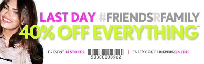 LAST DAY #FRIENDSRFAMILY 40% OFF EVERYTHING*  PRESENT IN STORES  ENTER CODE FRIENDS ONLINE