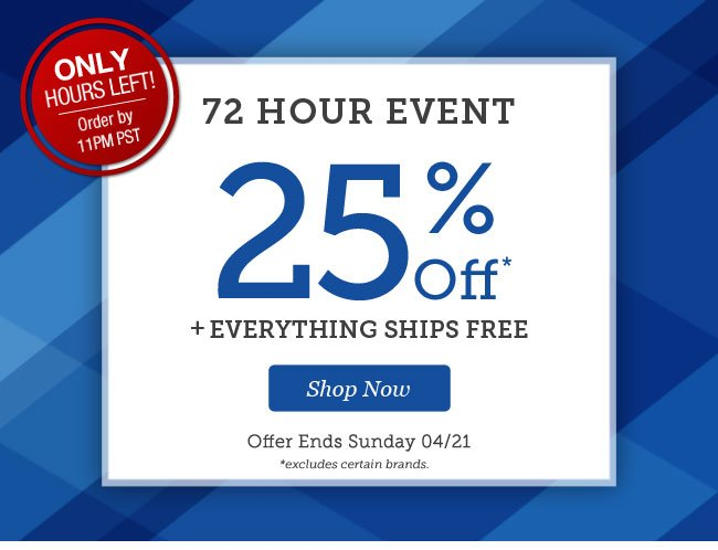ONLY HOURS LEFT! Order by 11PM PST | 72 Hour Event | 25% OFF* + Everything Ships Free! | Offer ends Sunday 04/21 | Shop Now