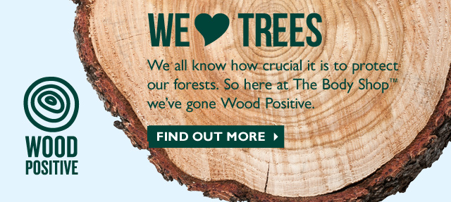 WE <3 TREES We all know how crucial it is to protect our forests. So here at The Body Shop® we've gone Wood Positive. -- FIND OUT MORE