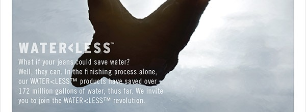 What if your jeans could save water? Well, they can. In the finishing process alone, our Water<Less™ products have saved over 172 million gallons of water, thus far. We  invite you to join the Water<Less™ revolution.