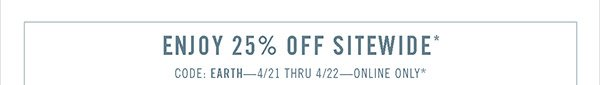 Enjoy 25% Off Sitewide* - CODE: EARTH - 4/21 thru 4/22 - Online Only