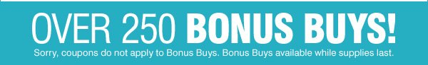 OVER 250 BONUS BUYS Sorry, coupons do not apply to Bonus Buys. Bonus Buys available while supplies last.