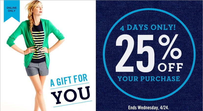 ONLINE ONLY | A GIFT FOR YOU | 4 DAYS ONLY! | 25% OFF YOUR PURCHASE | Ends Wednesday, 4/24.