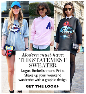 MODERN MUST-HAVE:  THE STATEMENT SWEATER Logos. Embellishment. Print. Ahake up your weekend wardrobe with a graphic design. GET THE LOOK