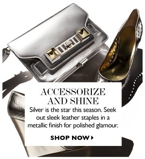 ACCESSORIZE AND SHINE Silver is the star of this season. Seek out leather staples in a metallic finish for polished glamour SHOP NOW