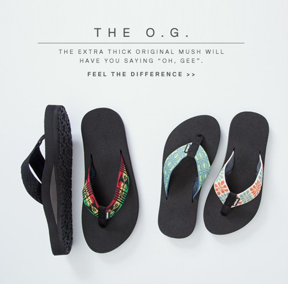 The O.G. THE EXTRA THICK ORIGINAL MUSH WILL HAVE YOU SAYING OH, GEE. FEEL THE DIFFERENCE >>