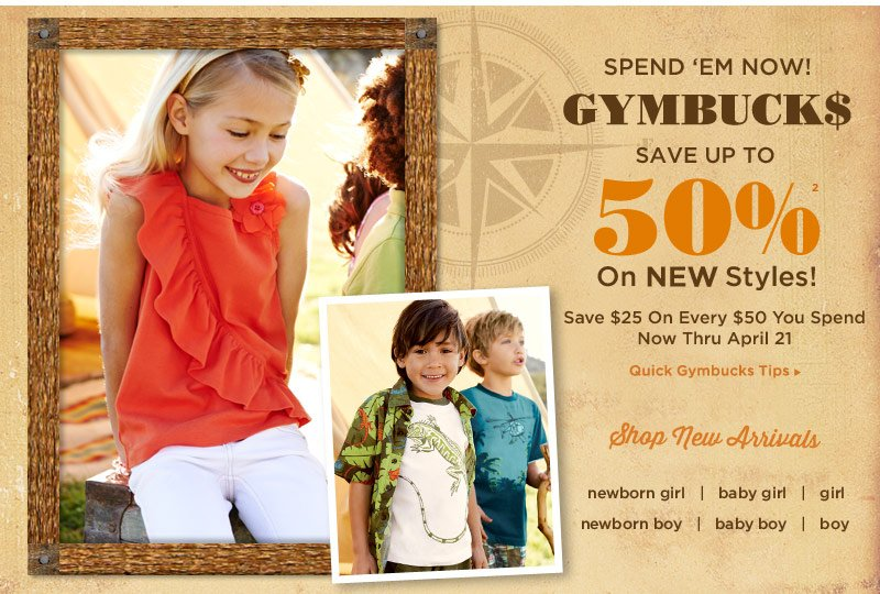 Spend 'Em Now! Gymbucks save up to 50% off(2) on new styles! Save $25 on every $50 you spend now thru April 21. Shop New Arrivals