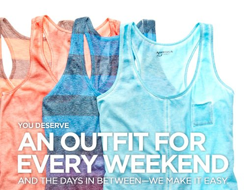 YOU DESERVE AN OUTFIT FOR EVERY WEEKEND AND THE DAYS IN  BETWEEN–WE MAKE IT EASY.