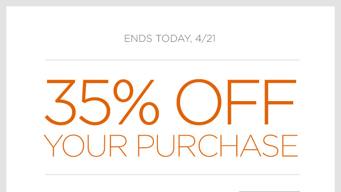 ENDS TODAY, 4/21 | 35% OFF YOUR PURCHASE