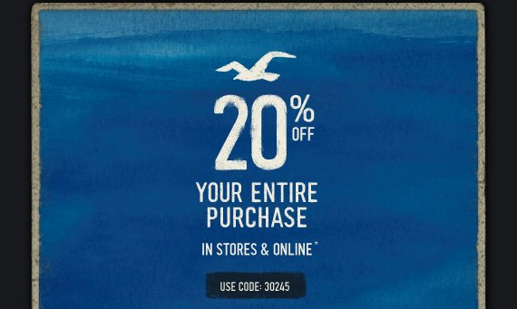 20% OFF YOUR ENTIRE PURCHASE IN STORES & ONLINE* USE  CODE:30245