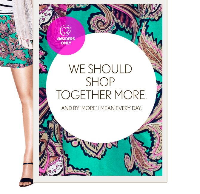 INSIDERS ONLY  WE SHOULD SHOP TOGETHER MORE. AND BY 'MORE,' I MEAN EVERY DAY.