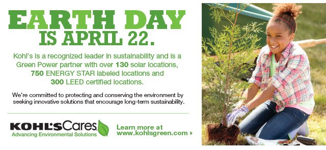 Earth Day is April 22. Kohl's is a recognized leader in sustainability and is a Green Power partner with over 130 solar locations, 750 ENERGY STAR labeled locations and 300 LEED certified locations.  We're committed to protecting and conserving the environment by seeking innovative solutions that encourage long-term sustainability.  Learn more at www.kohlsgreen.com