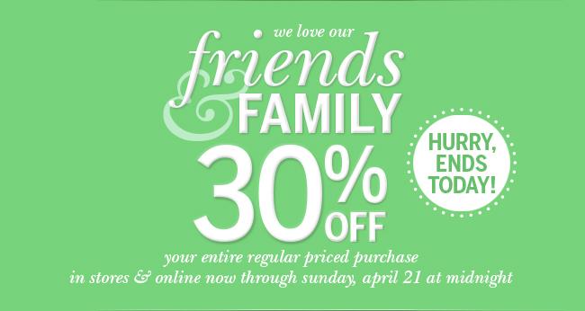 Hurry, ends today! We love our Friends & Family-30% off your entire regular priced purchase in stores & online now through Sunday, April 21 at Midnight.