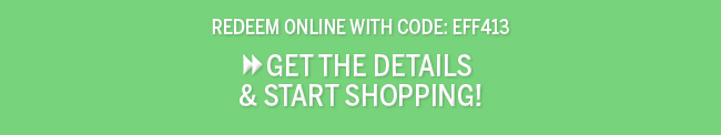 Redeem online with code: EFF413 Get the Details & Start Shopping!
