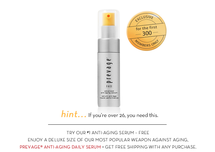 EXCLUSIVE for the first 300 MEMBERS ONLY. Hint... If you're over 26, you need this. TRY OUR #1 ANTI-AGING SERUM - FREE. ENJOY A  DELUXE SIZE OF OUR MOST POPULAR WEAPON AGAINST AGING. PREVAGE® ANTI-AGING DAILY SERUM + GET FREE SHIPPING WITH ANY PURCHASE.