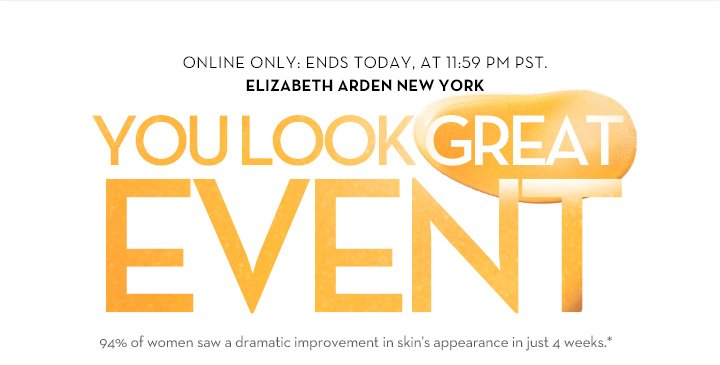 ONLINE ONLY: ENDS TODAY, AT 11:59 PM PST. ELIZABETH ARDEN NEW YORK. YOU LOOK GREAT EVENT. 94% of women saw a dramatic improvement in skin's appearance in just 4 weeks.*