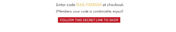 Enter code DAILYSERUM at checkout. (Members: your code is combinable, enjoy!) FOLLOW THIS SECRET LINK TO SHOP.