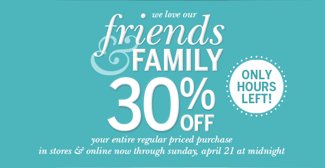 Only Hours Left! We love our Friends & Family-30% off your entire regular priced purchase in stores & online now through Sunday, April 21 at Midnight.