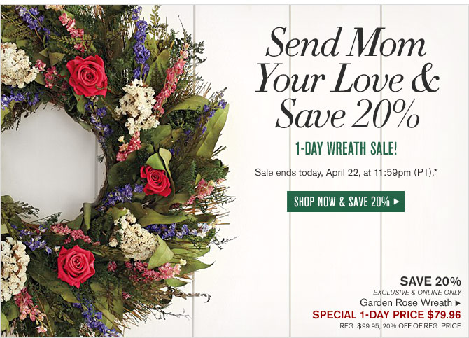 SEND MOM YOUR LOVE & SAVE 20% - 1-Day Wreath Sale! - Sale ends today, April 22, at 11:59pm (PT).* - SHOP NOW & SAVE 20%