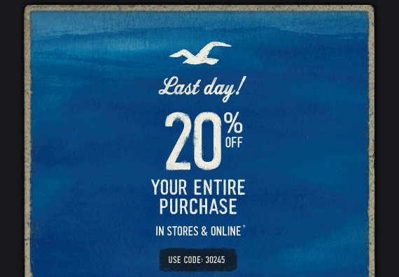 LAST DAY! 20% OFF YOUR ENTIRE PURCHASE IN STORES & ONLINE* USE CODE: 30245