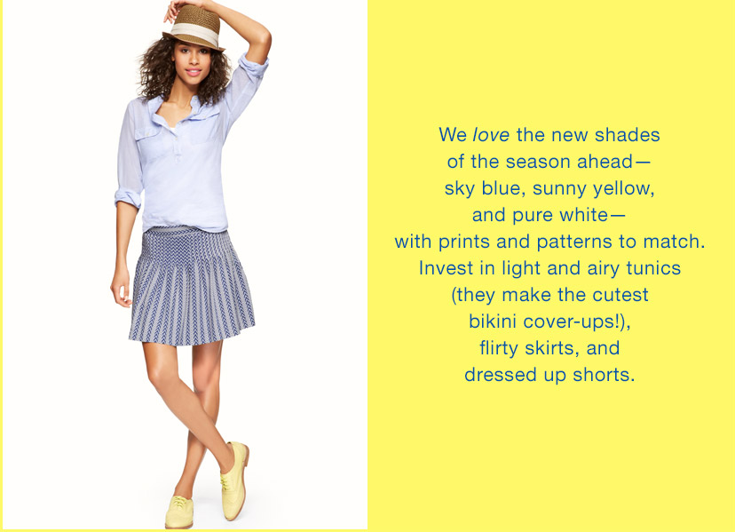 We love the new shades of the season ahead - sky blue, sunny yellow, and pure white - with prints and patters to match.