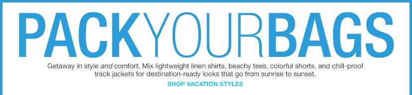 PACK YOUR BAGS | SHOP VACATION STYLES