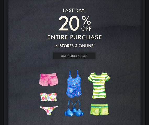 LAST DAY! 20% OFF ENTIRE PURCHASE IN STORES & ONLINE* USE CODE: 50252