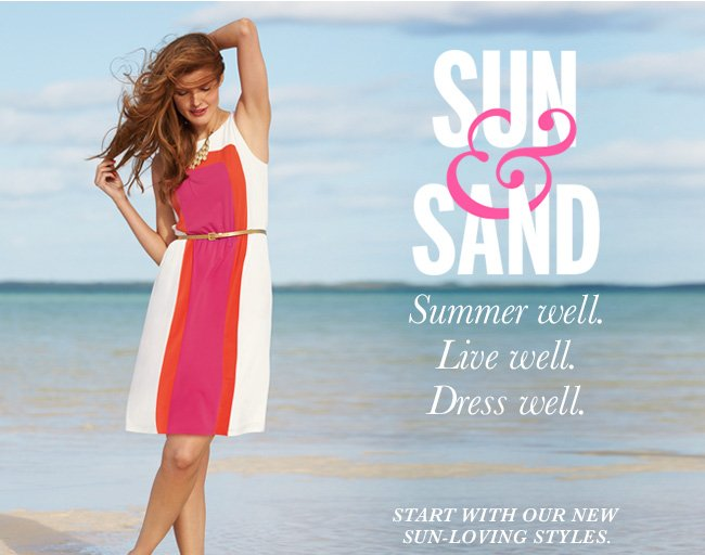 Sun and Sand. Summer well. Live well. Dress well. Start with our new sun-loving styles.