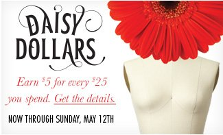 Daisy Dollars, Earn $5 for every $25 you spend. Get the details. Now through Sunday, May 12th