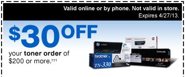 $30 OFF your toner order of  $200 or more.††† Valid online or by phone. Not  valid in store. Expires 4/27/13.