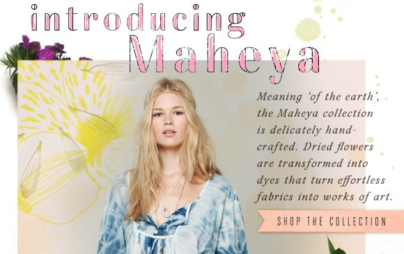 Maheya: Meaning of the Earth, the Maheya collection is delicately handcrafted. Dried flowers are transformed into dyes that turn effortless fabrics into works of art. Shop the collection...