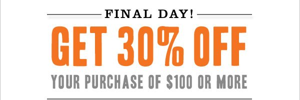 FINAL DAY! Get 30% off your purchase of $100 or more. Use promo code SPRING30